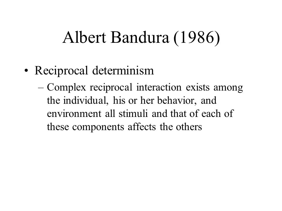 Albert Bandura (1986) Reciprocal determinism