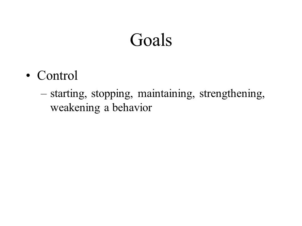 Goals Control starting, stopping, maintaining, strengthening, weakening a behavior
