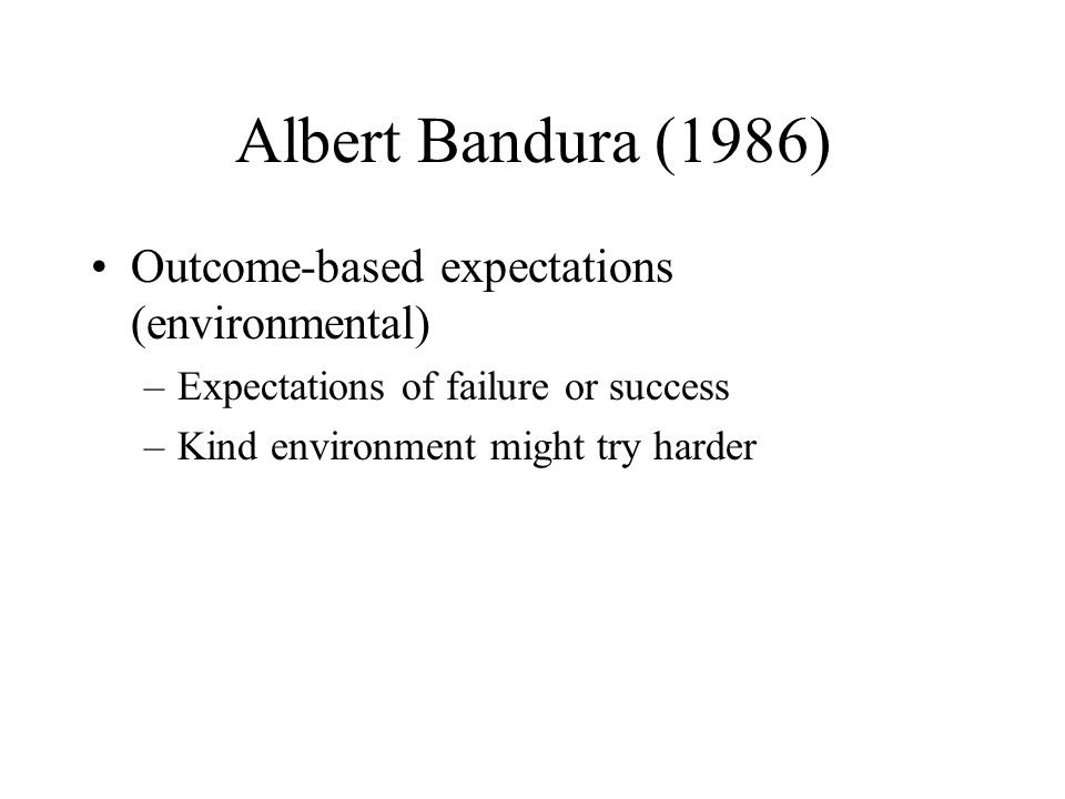 Albert Bandura (1986) Outcome-based expectations (environmental)
