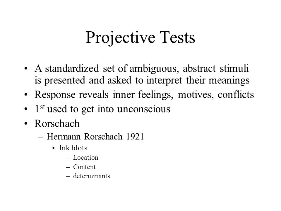 Projective Tests A standardized set of ambiguous, abstract stimuli is presented and asked to interpret their meanings.
