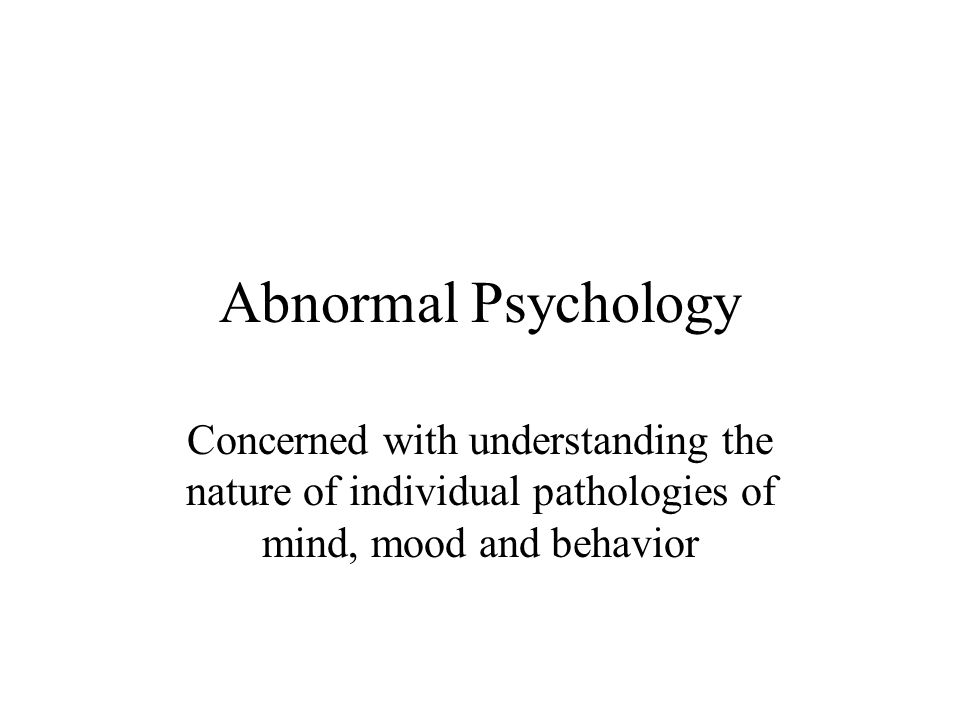 Abnormal Psychology Concerned with understanding the nature of individual pathologies of mind, mood and behavior.