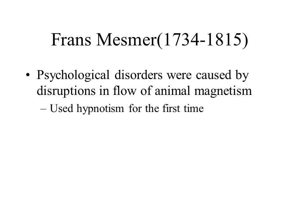 Frans Mesmer( ) Psychological disorders were caused by disruptions in flow of animal magnetism.