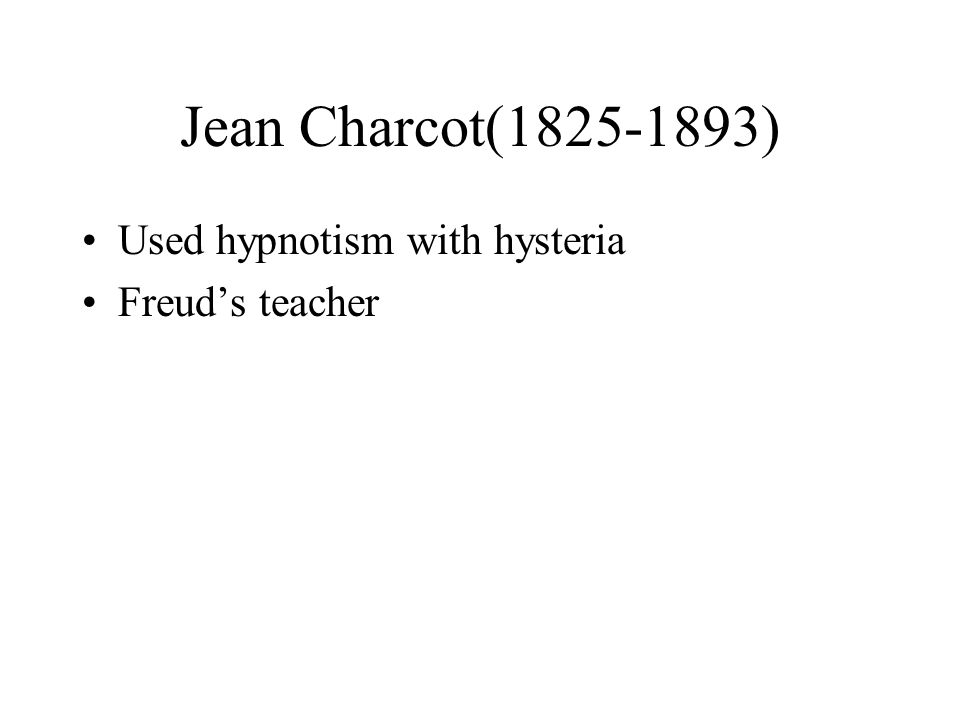 Jean Charcot( ) Used hypnotism with hysteria Freud's teacher