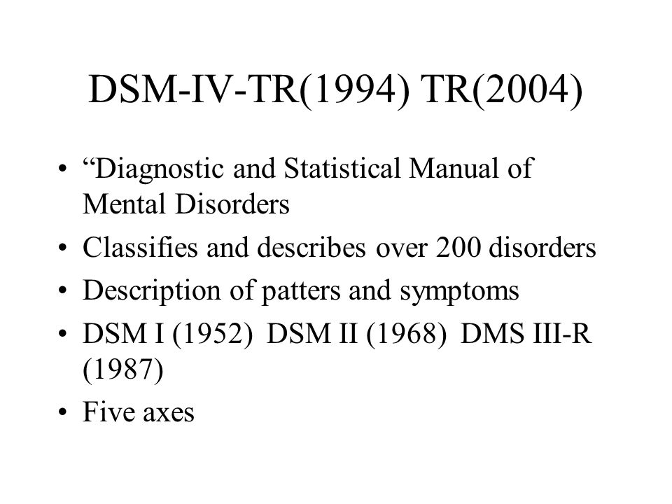 DSM-IV-TR(1994) TR(2004) Diagnostic and Statistical Manual of Mental Disorders. Classifies and describes over 200 disorders.