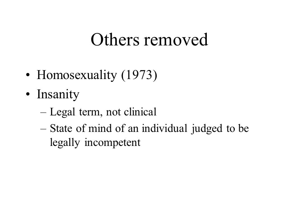 Others removed Homosexuality (1973) Insanity Legal term, not clinical