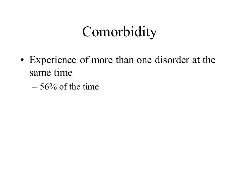 Comorbidity Experience of more than one disorder at the same time