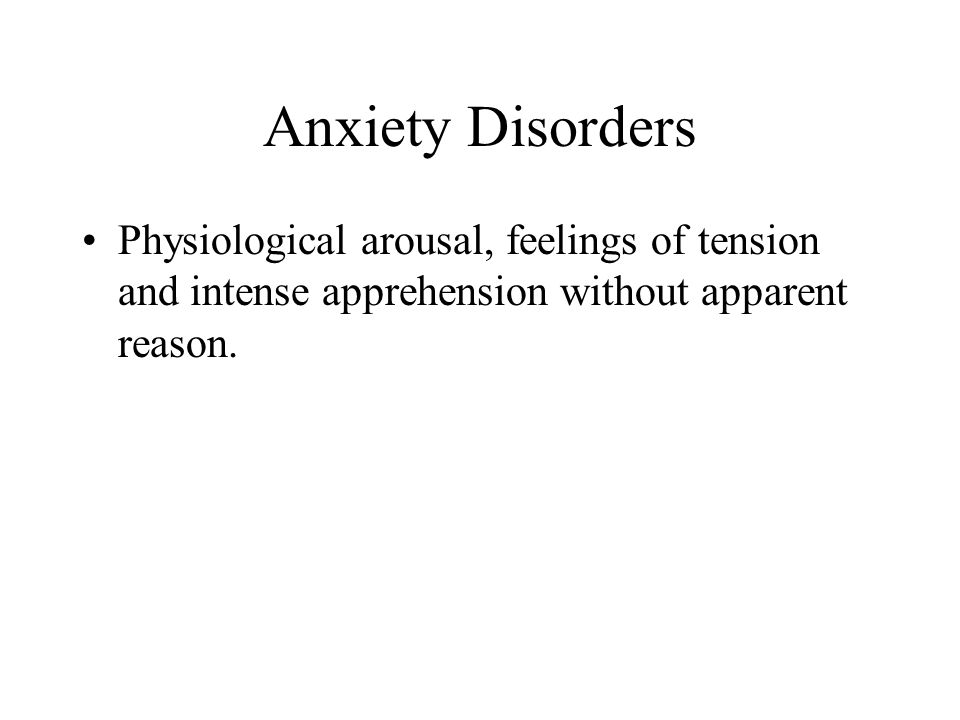 Anxiety Disorders Physiological arousal, feelings of tension and intense apprehension without apparent reason.