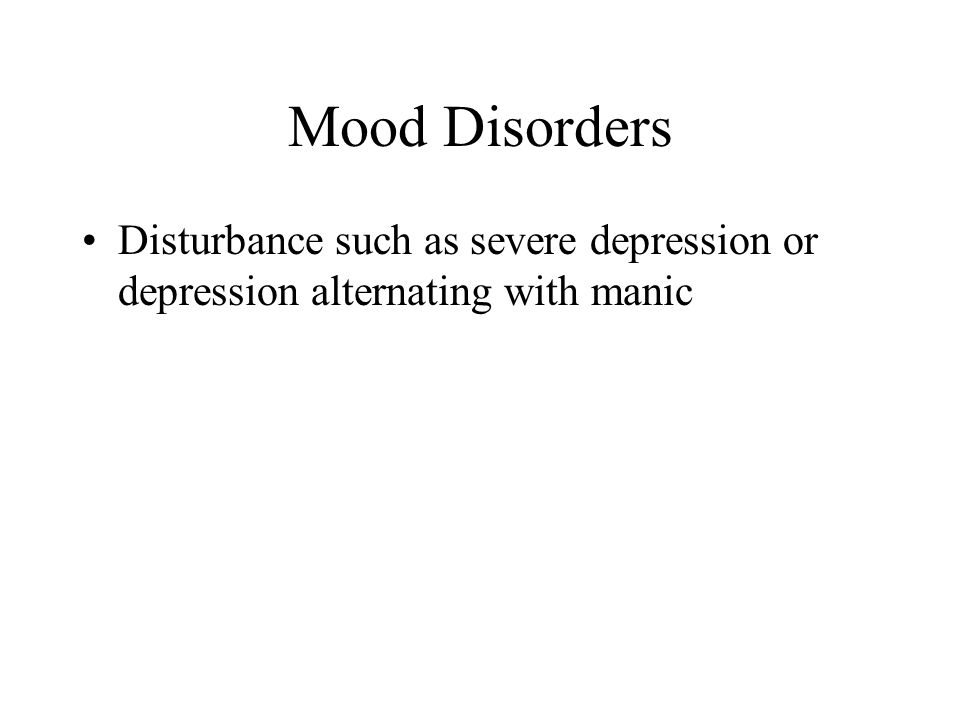 Mood Disorders Disturbance such as severe depression or depression alternating with manic