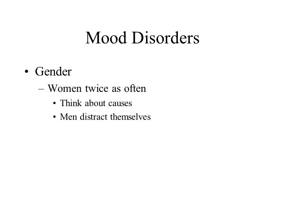 Mood Disorders Gender Women twice as often Think about causes