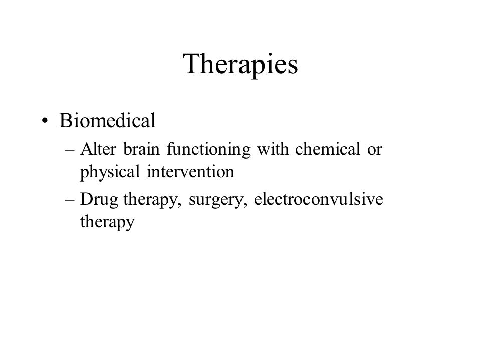 Therapies Biomedical. Alter brain functioning with chemical or physical intervention.