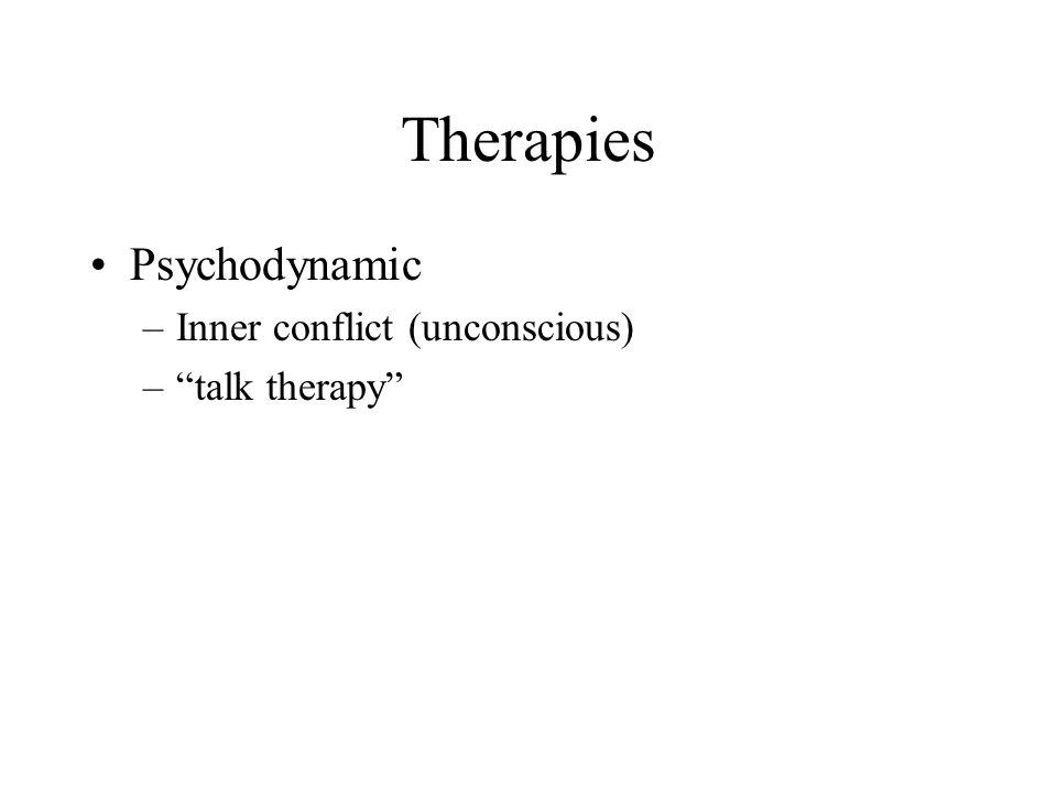 Therapies Psychodynamic Inner conflict (unconscious) talk therapy