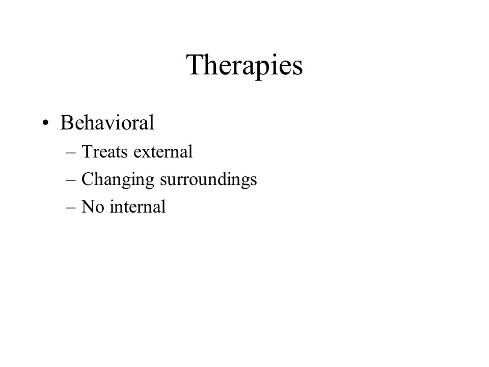 Therapies Behavioral Treats external Changing surroundings No internal