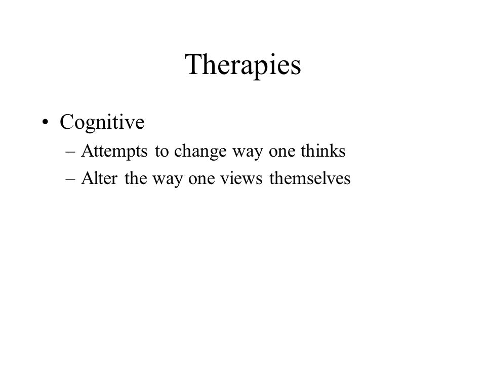 Therapies Cognitive Attempts to change way one thinks