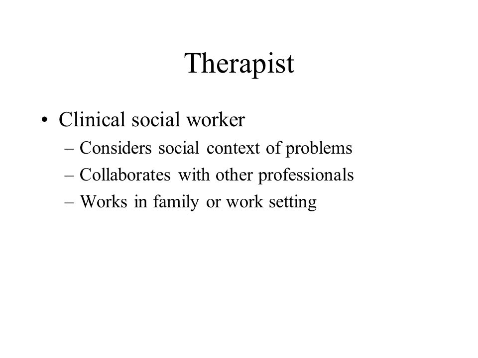 Therapist Clinical social worker Considers social context of problems