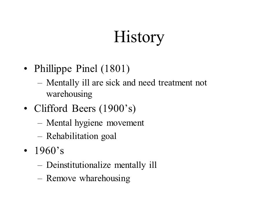 History Phillippe Pinel (1801) Clifford Beers (1900's) 1960's