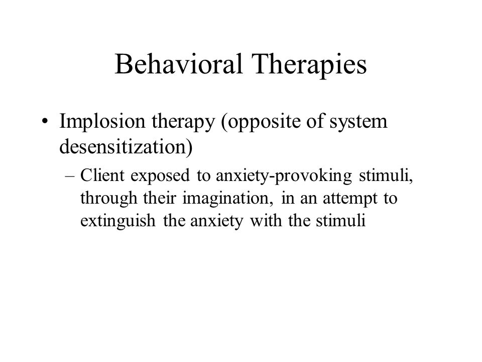 Behavioral Therapies Implosion therapy (opposite of system desensitization)