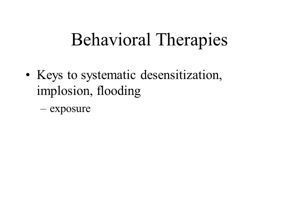 Behavioral Therapies Keys to systematic desensitization, implosion, flooding exposure