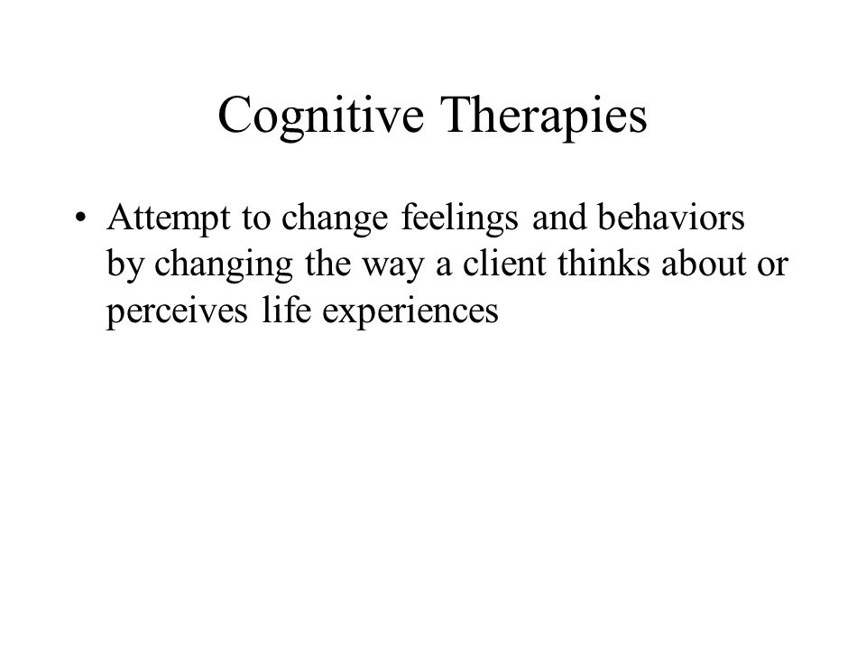 Cognitive Therapies Attempt to change feelings and behaviors by changing the way a client thinks about or perceives life experiences.