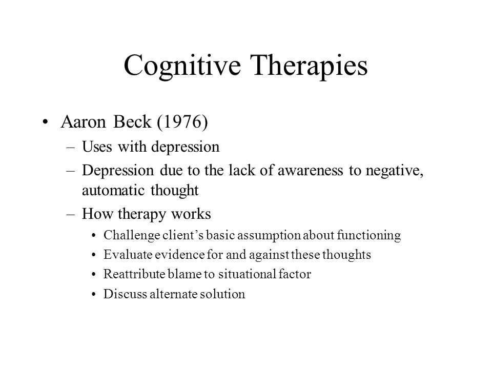 Cognitive Therapies Aaron Beck (1976) Uses with depression