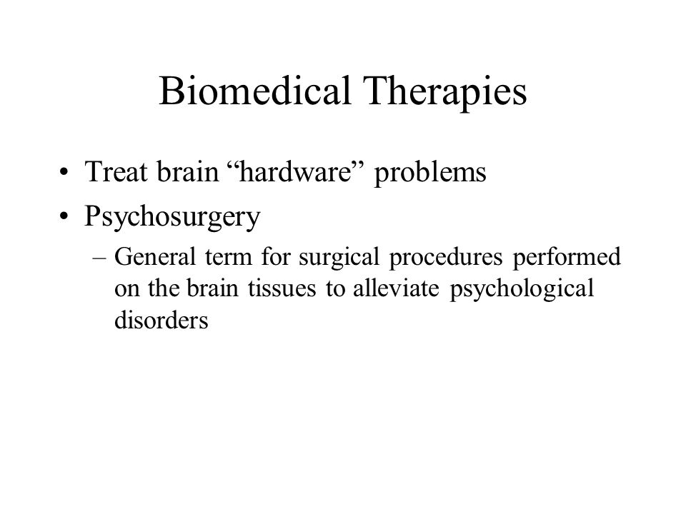 Biomedical Therapies Treat brain hardware problems Psychosurgery