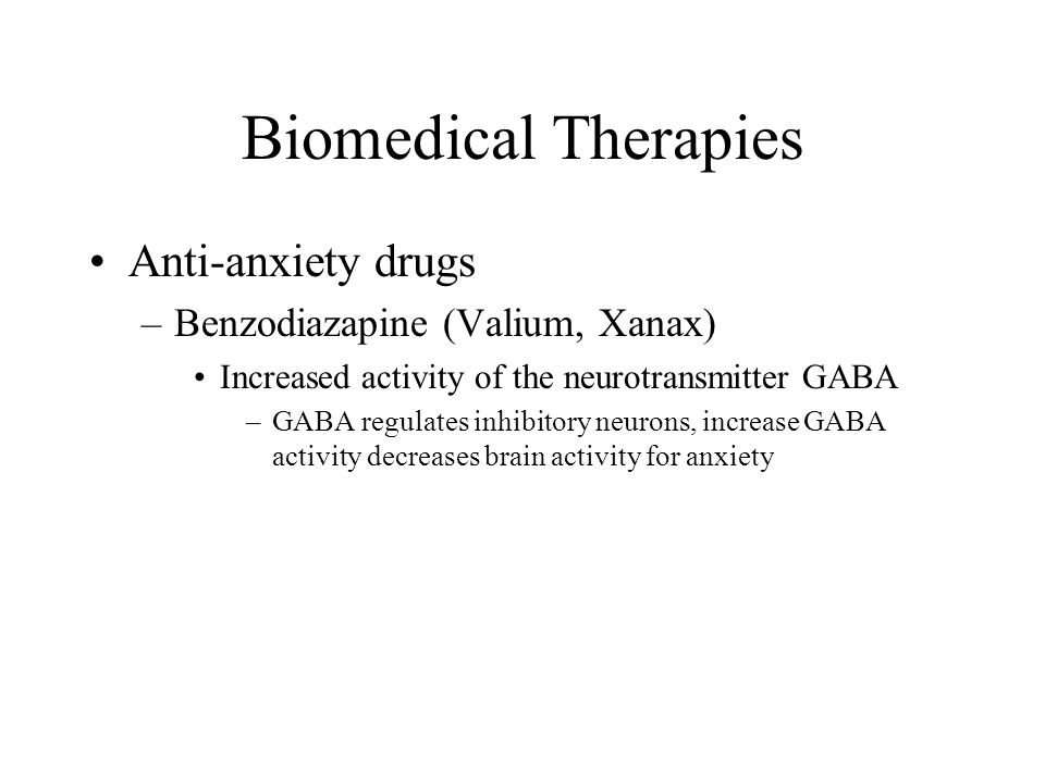 Biomedical Therapies Anti-anxiety drugs Benzodiazapine (Valium, Xanax)