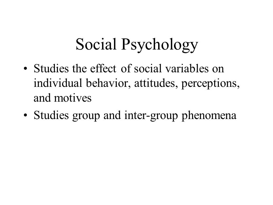 Social Psychology Studies the effect of social variables on individual behavior, attitudes, perceptions, and motives.
