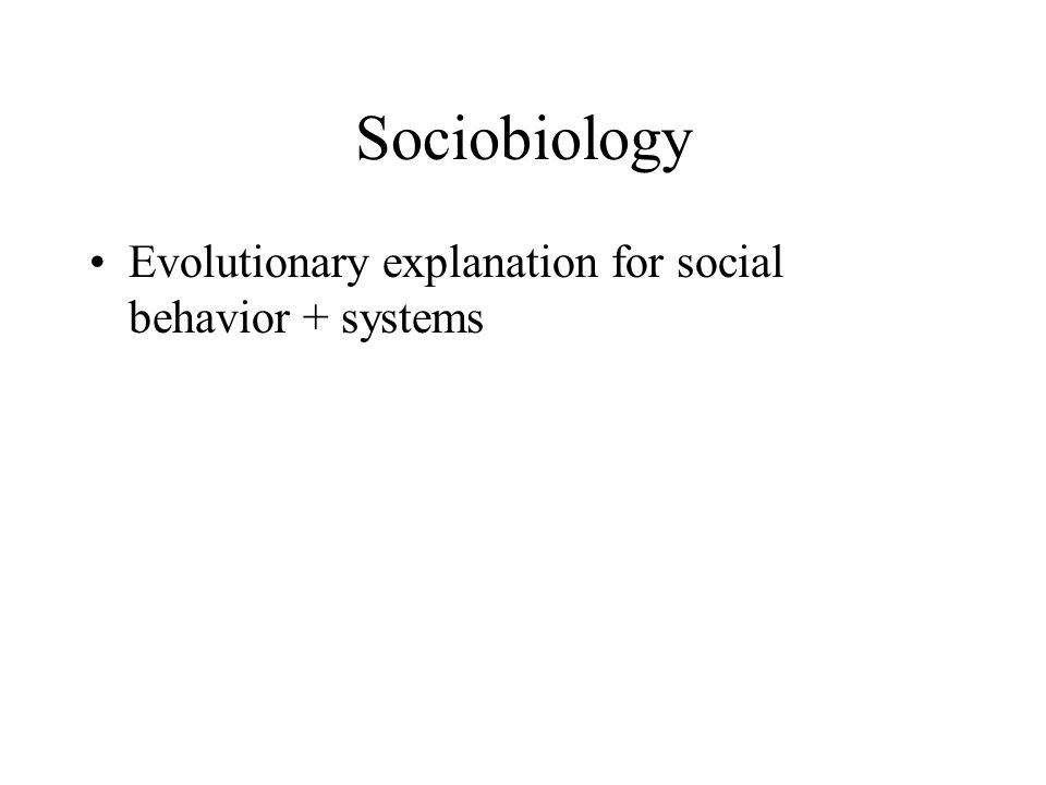 Sociobiology Evolutionary explanation for social behavior + systems