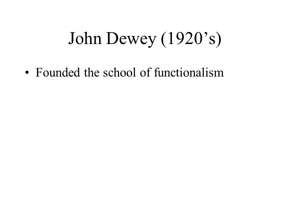 John Dewey (1920's) Founded the school of functionalism