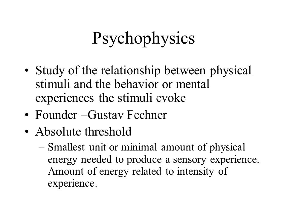 Psychophysics Study of the relationship between physical stimuli and the behavior or mental experiences the stimuli evoke.