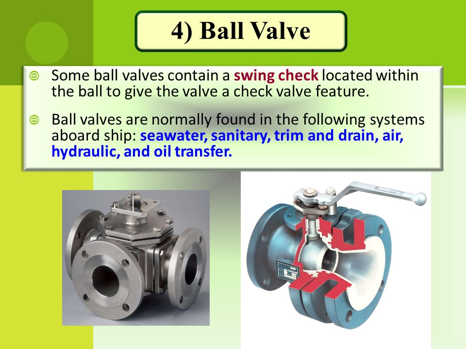 4) Ball Valve Some ball valves contain a swing check located within the ball to give the valve a check valve feature.