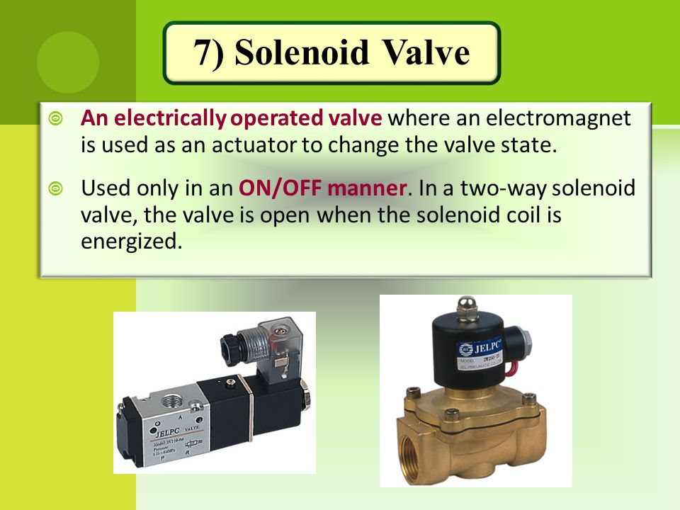 7) Solenoid Valve An electrically operated valve where an electromagnet is used as an actuator to change the valve state.