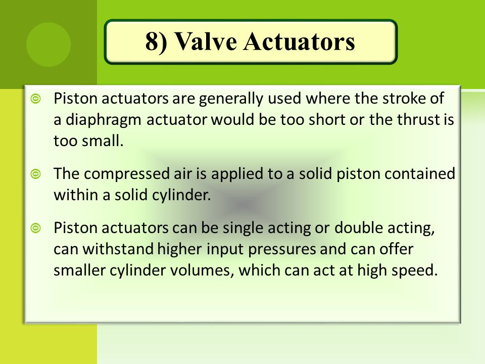 8) Valve Actuators Piston actuators are generally used where the stroke of a diaphragm actuator would be too short or the thrust is too small.