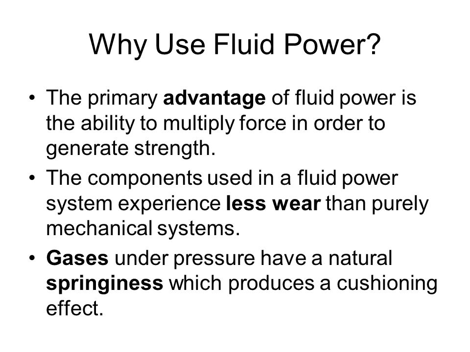 Why Use Fluid Power The primary advantage of fluid power is the ability to multiply force in order to generate strength.