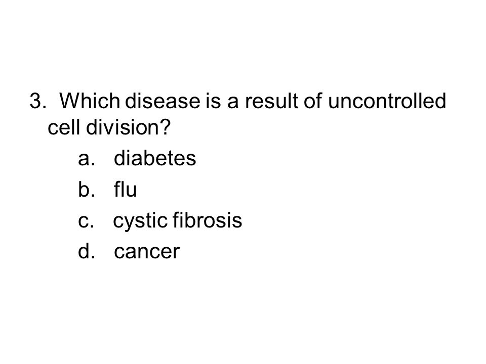 3. Which disease is a result of uncontrolled cell division. a