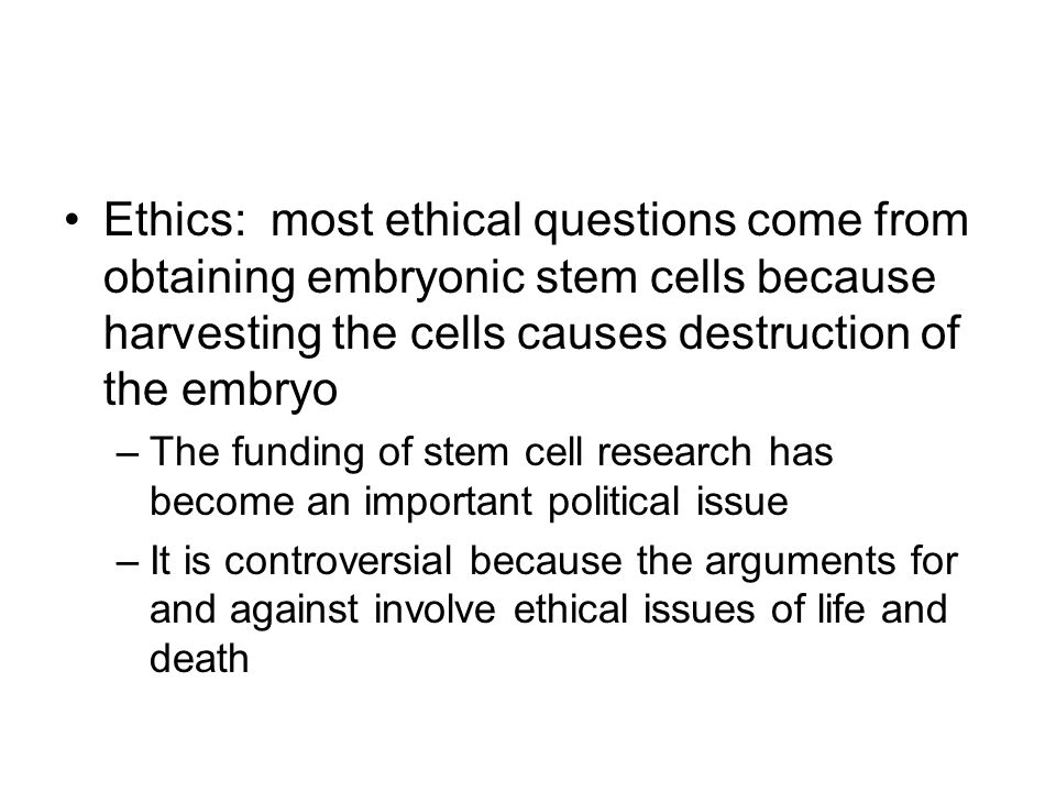 Ethics: most ethical questions come from obtaining embryonic stem cells because harvesting the cells causes destruction of the embryo