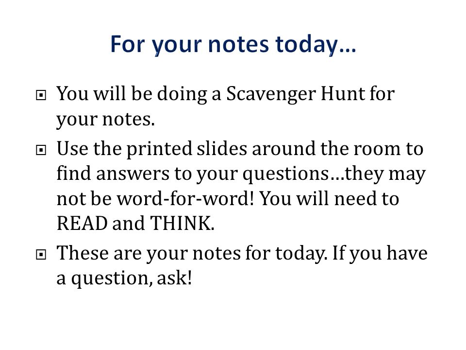 For your notes today… You will be doing a Scavenger Hunt for your notes.