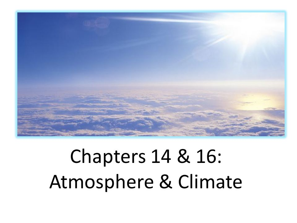 Chapters 14 & 16: Atmosphere & Climate