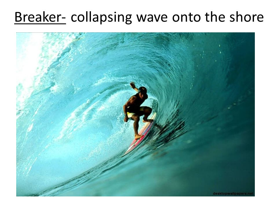 Breaker- collapsing wave onto the shore