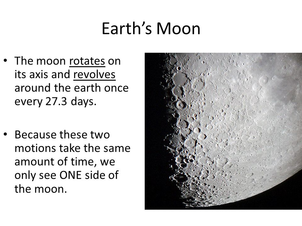 Earth's Moon The moon rotates on its axis and revolves around the earth once every 27.3 days.