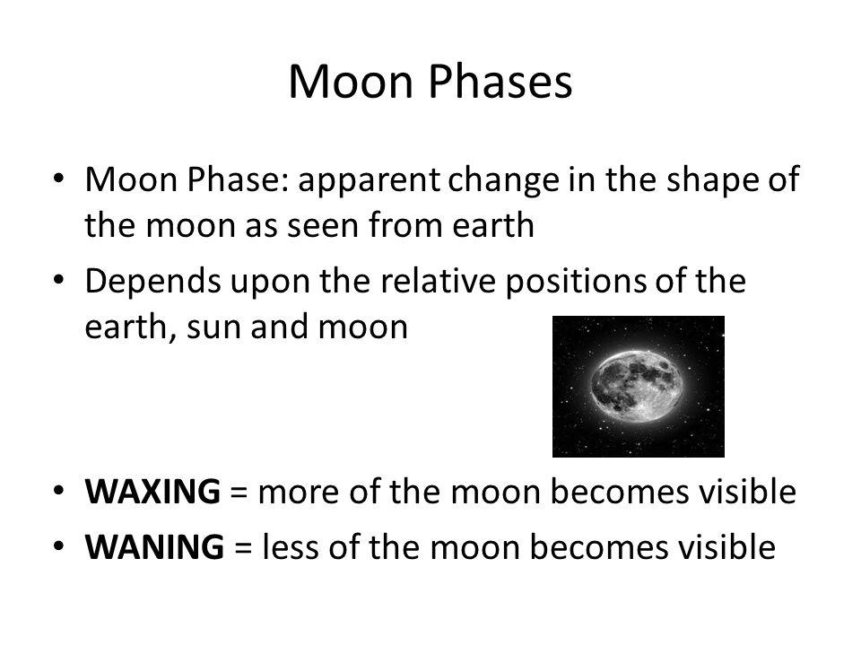 Moon Phases Moon Phase: apparent change in the shape of the moon as seen from earth. Depends upon the relative positions of the earth, sun and moon.
