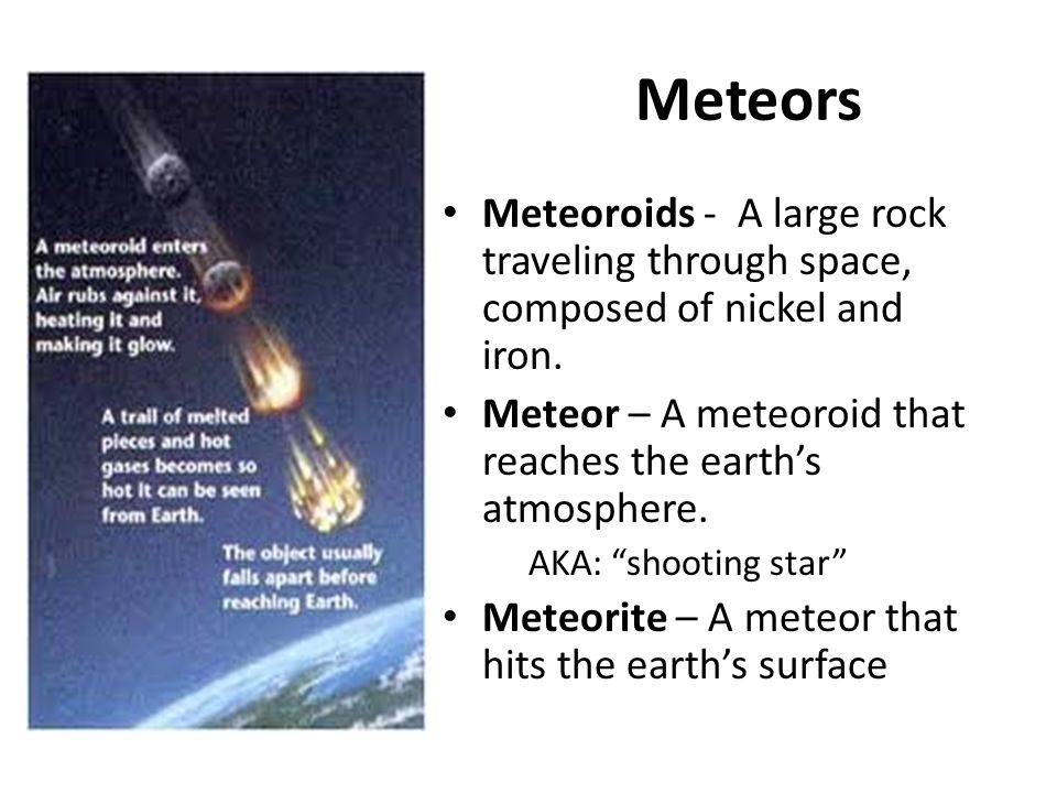 Meteors Meteoroids - A large rock traveling through space, composed of nickel and iron. Meteor – A meteoroid that reaches the earth's atmosphere.
