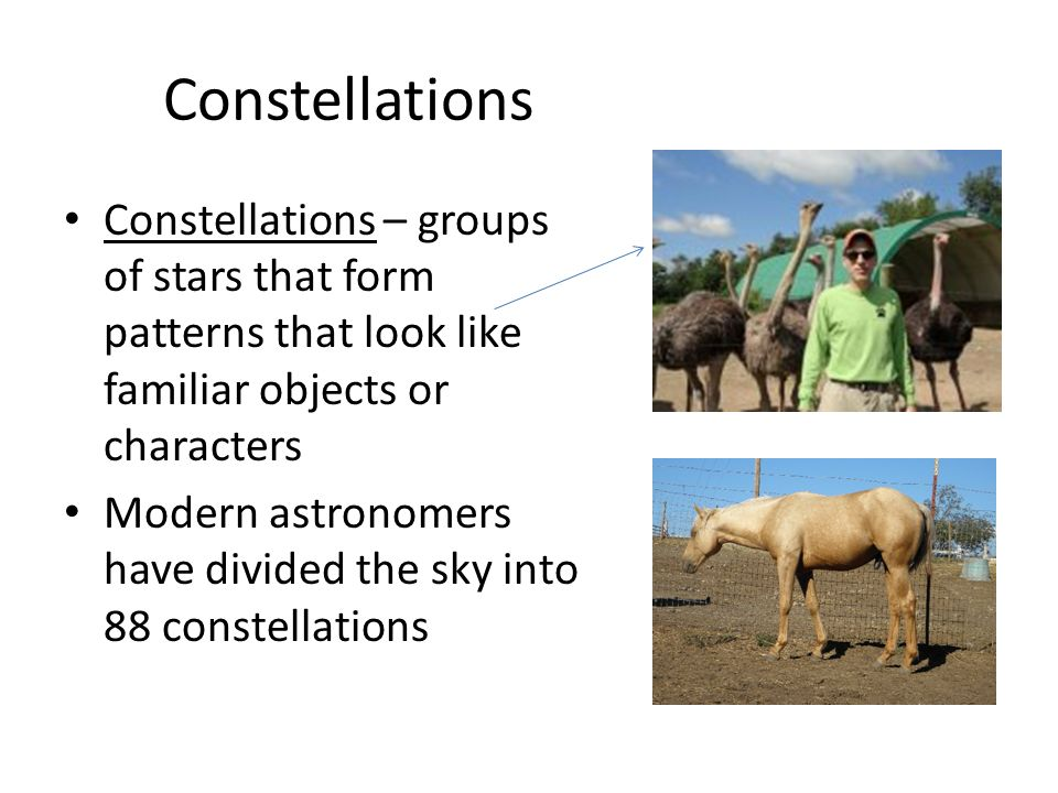Constellations Constellations – groups of stars that form patterns that look like familiar objects or characters.