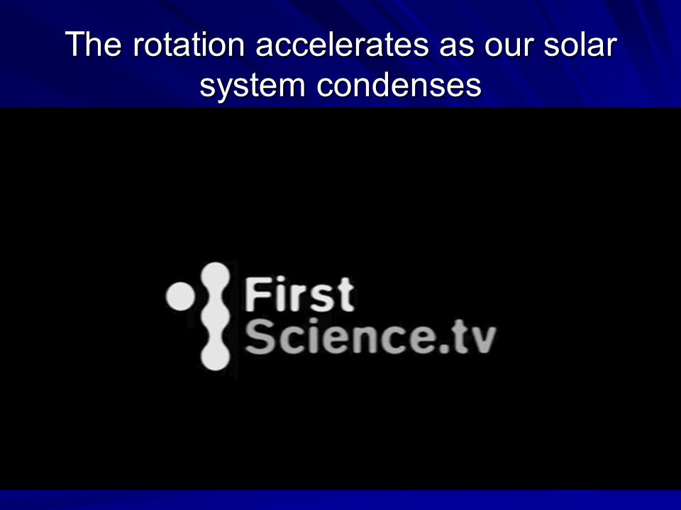 The rotation accelerates as our solar system condenses