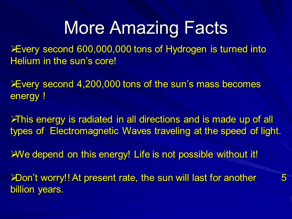 More Amazing Facts Every second 600,000,000 tons of Hydrogen is turned into Helium in the sun's core!