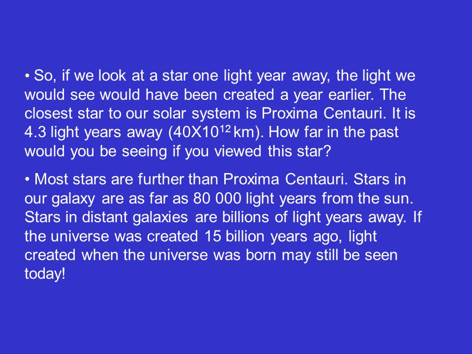 So, if we look at a star one light year away, the light we would see would have been created a year earlier. The closest star to our solar system is Proxima Centauri. It is 4.3 light years away (40X1012 km). How far in the past would you be seeing if you viewed this star