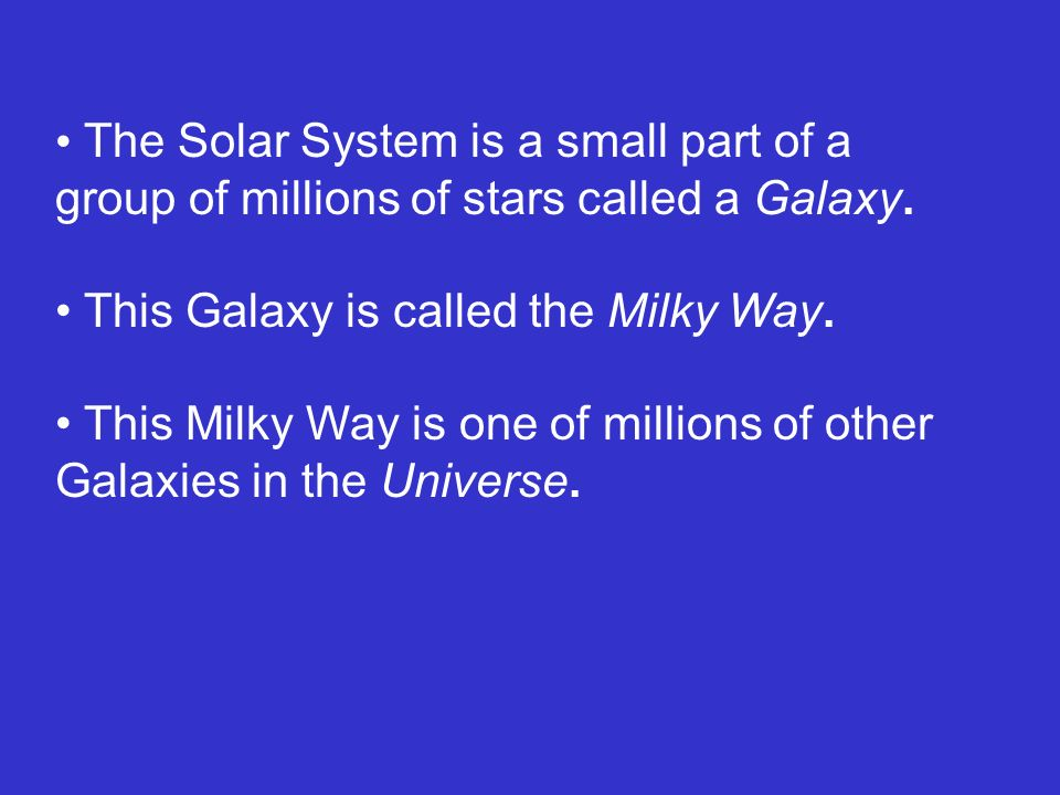 The Solar System is a small part of a group of millions of stars called a Galaxy.