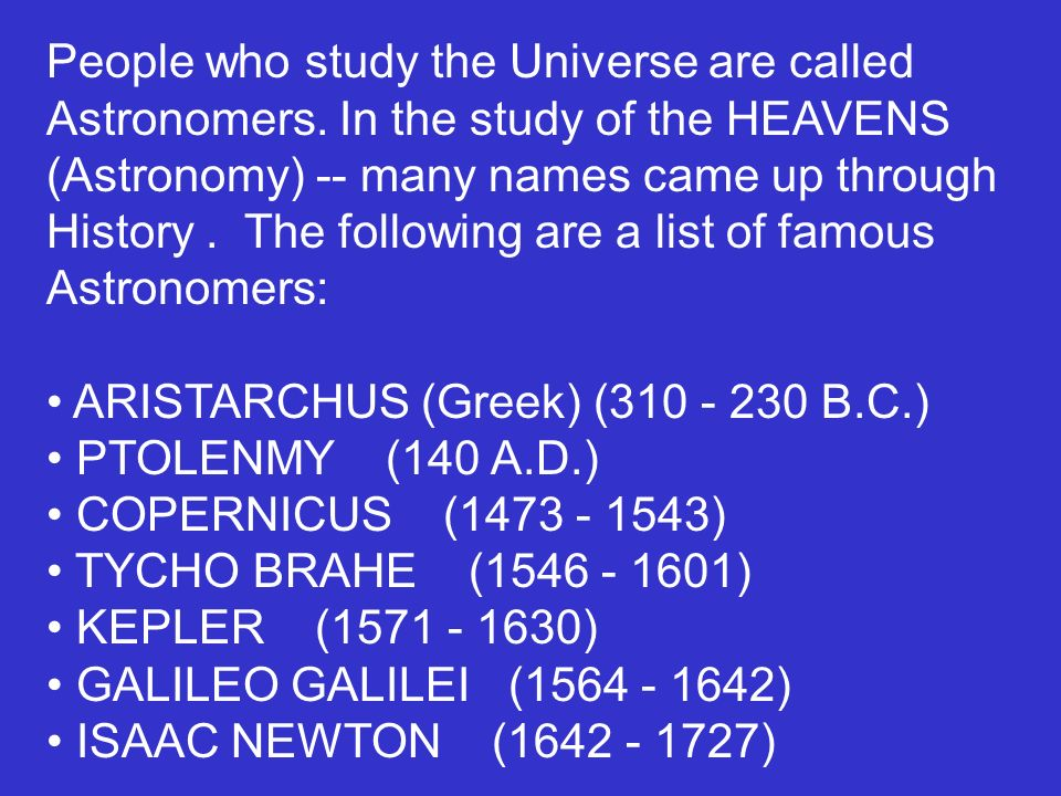 People who study the Universe are called Astronomers