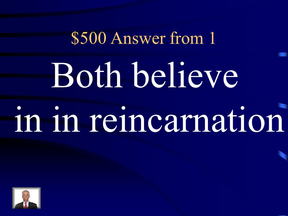 $500 Answer from 1 Both believe in in reincarnation
