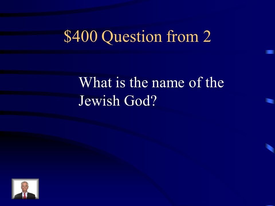 $400 Question from 2 What is the name of the Jewish God