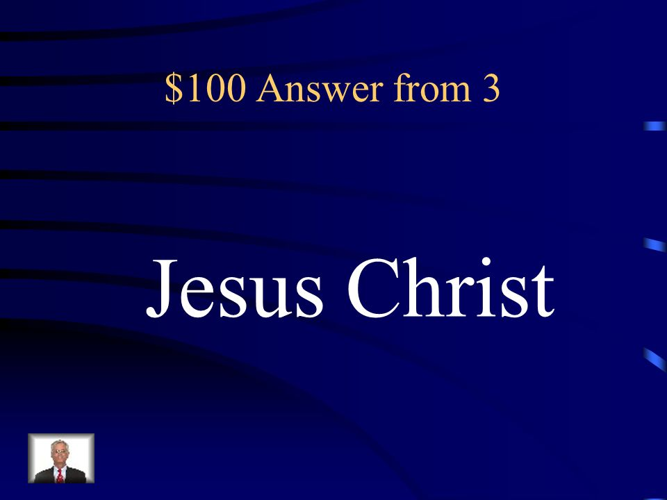 $100 Answer from 3 Jesus Christ